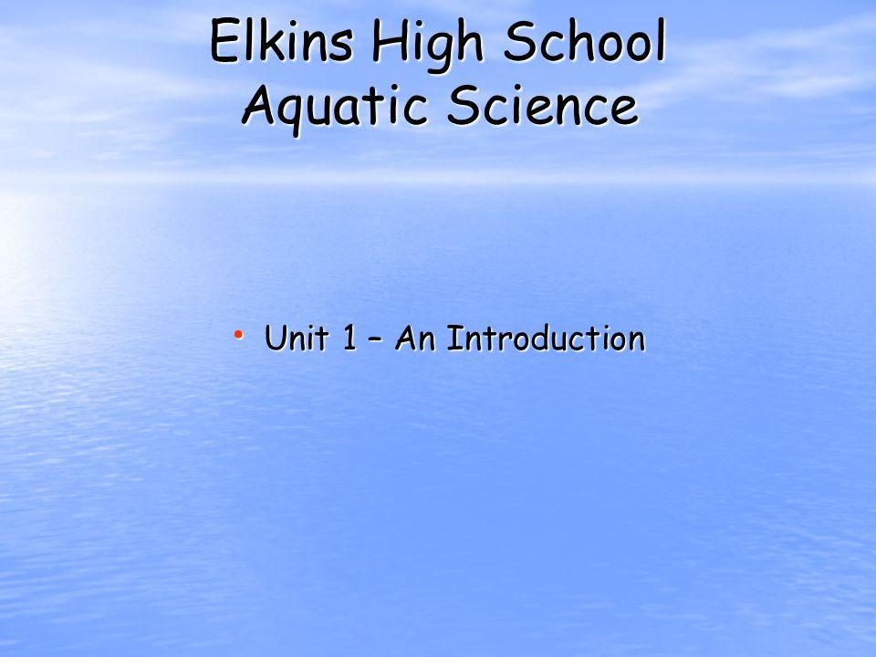 Elkins High School Aquatic Science Unit 1 – An Introduction Unit 1 – An Introduction