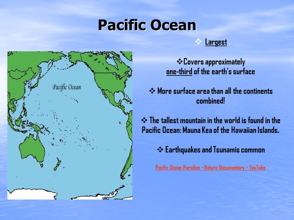 Pacific Ocean  Largest  Covers approximately one-third of the earth's surface  More surface area than all the continents combined.