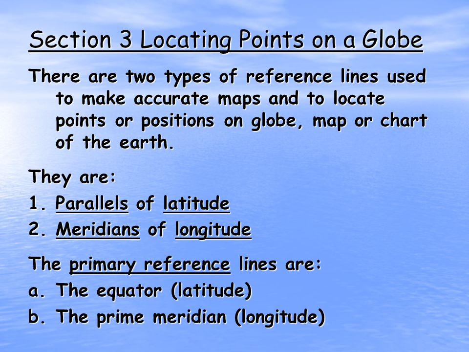 Section 3 Locating Points on a Globe There are two types of reference lines used to make accurate maps and to locate points or positions on globe, map or chart of the earth.