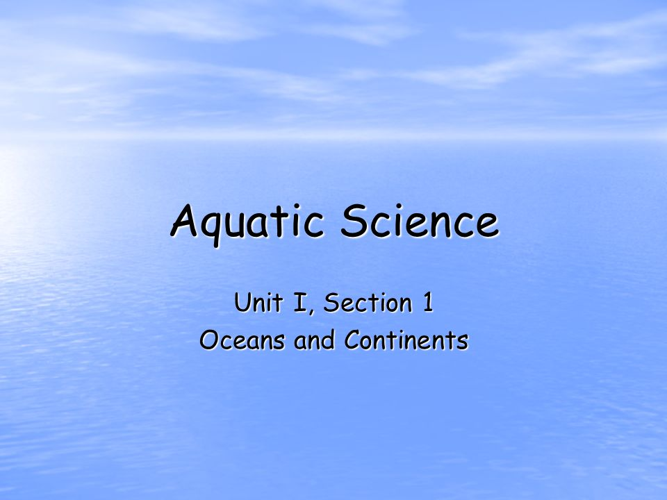 Aquatic Science Unit I, Section 1 Oceans and Continents