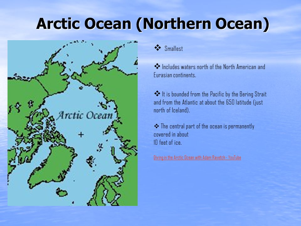 Arctic Ocean (Northern Ocean)  Smallest  Includes waters north of the North American and Eurasian continents.