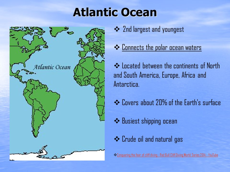 Atlantic Ocean  2nd largest and youngest  Connects the polar ocean waters  Located between the continents of North and South America, Europe, Africa and Antarctica.