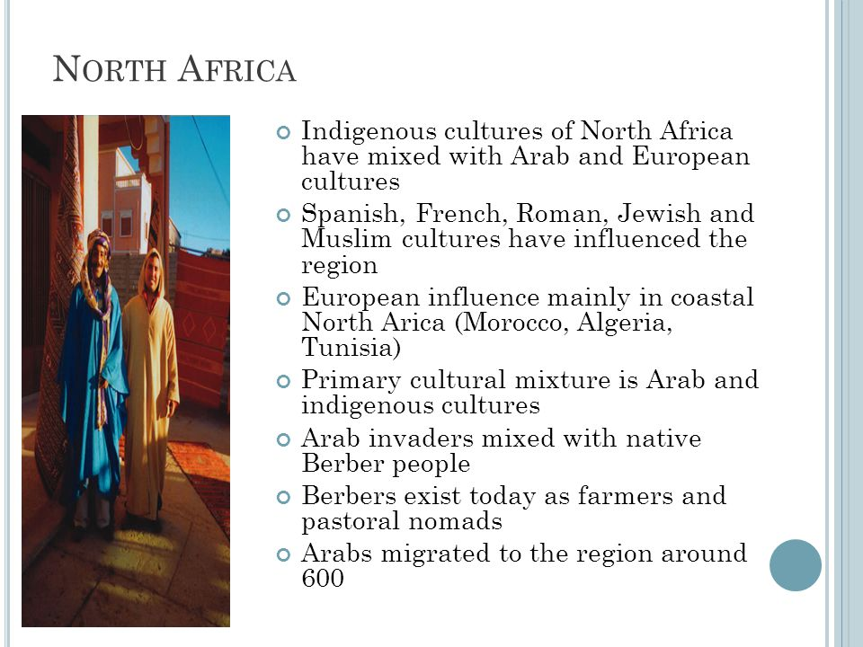 N ORTH A FRICA Indigenous cultures of North Africa have mixed with Arab and European cultures Spanish, French, Roman, Jewish and Muslim cultures have influenced the region European influence mainly in coastal North Arica (Morocco, Algeria, Tunisia) Primary cultural mixture is Arab and indigenous cultures Arab invaders mixed with native Berber people Berbers exist today as farmers and pastoral nomads Arabs migrated to the region around 600