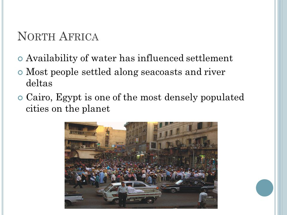 N ORTH A FRICA Availability of water has influenced settlement Most people settled along seacoasts and river deltas Cairo, Egypt is one of the most de
