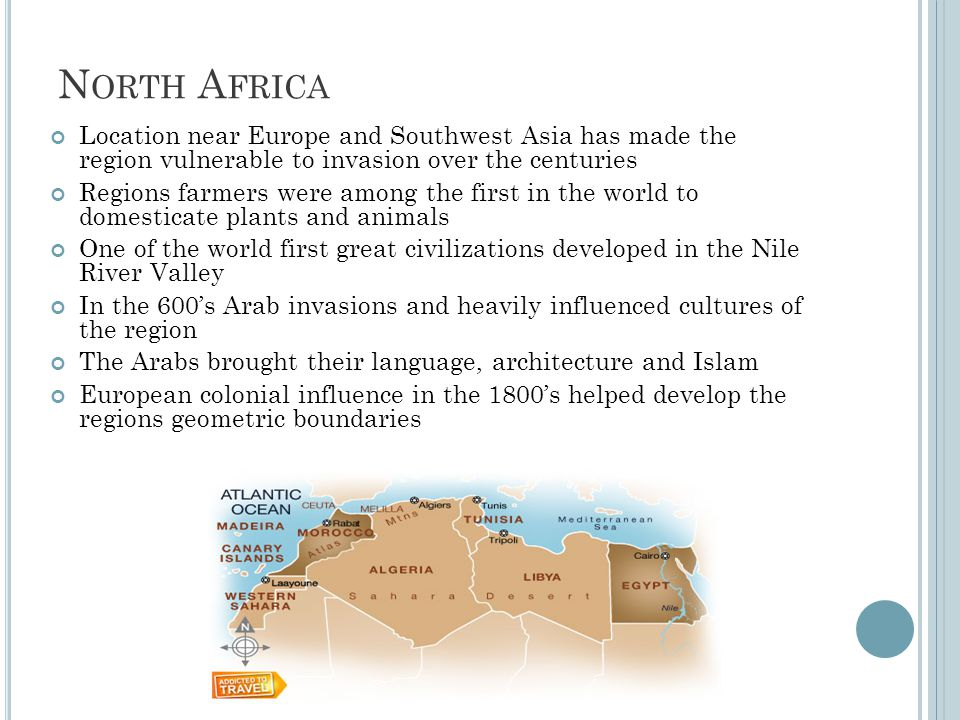 N ORTH A FRICA Location near Europe and Southwest Asia has made the region vulnerable to invasion over the centuries Regions farmers were among the first in the world to domesticate plants and animals One of the world first great civilizations developed in the Nile River Valley In the 600's Arab invasions and heavily influenced cultures of the region The Arabs brought their language, architecture and Islam European colonial influence in the 1800's helped develop the regions geometric boundaries