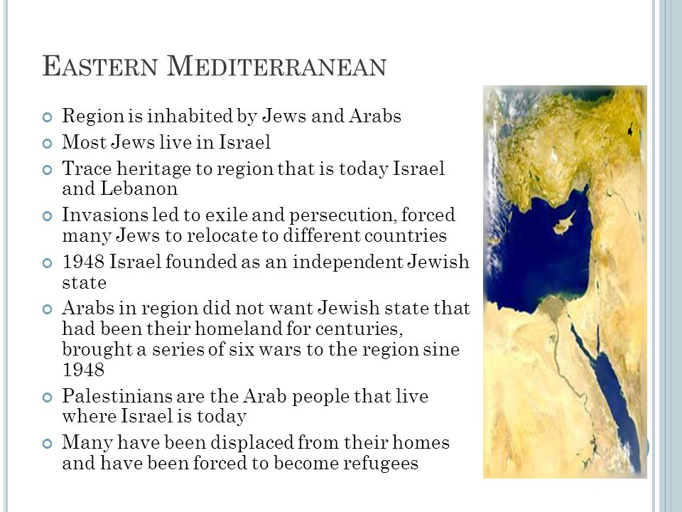 E ASTERN M EDITERRANEAN Region is inhabited by Jews and Arabs Most Jews live in Israel Trace heritage to region that is today Israel and Lebanon Invasions led to exile and persecution, forced many Jews to relocate to different countries 1948 Israel founded as an independent Jewish state Arabs in region did not want Jewish state that had been their homeland for centuries, brought a series of six wars to the region sine 1948 Palestinians are the Arab people that live where Israel is today Many have been displaced from their homes and have been forced to become refugees