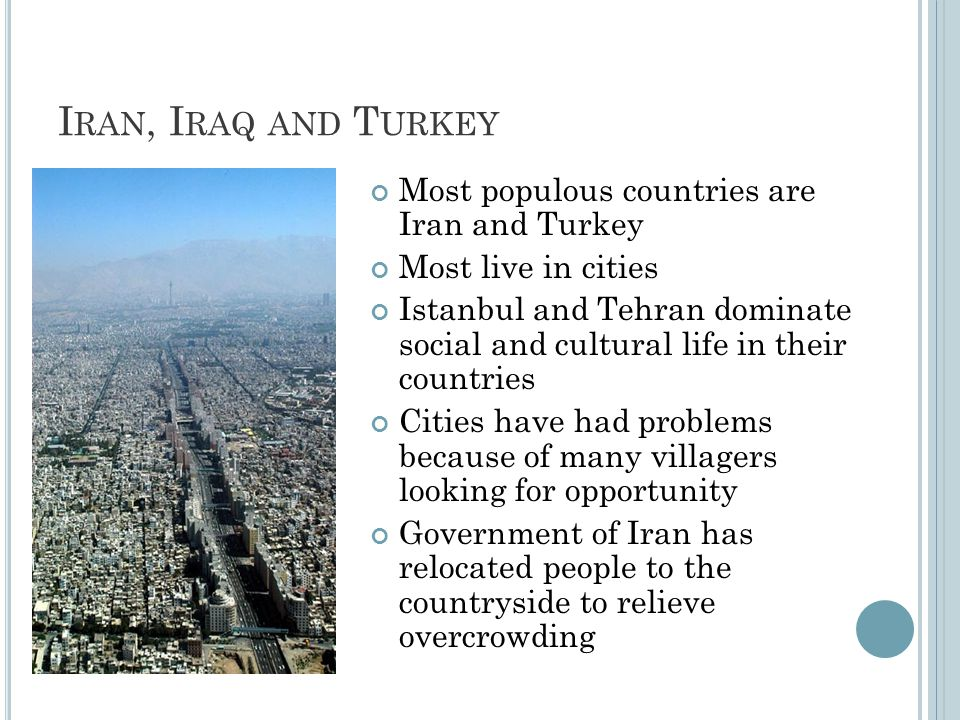 I RAN, I RAQ AND T URKEY Most populous countries are Iran and Turkey Most live in cities Istanbul and Tehran dominate social and cultural life in their countries Cities have had problems because of many villagers looking for opportunity Government of Iran has relocated people to the countryside to relieve overcrowding