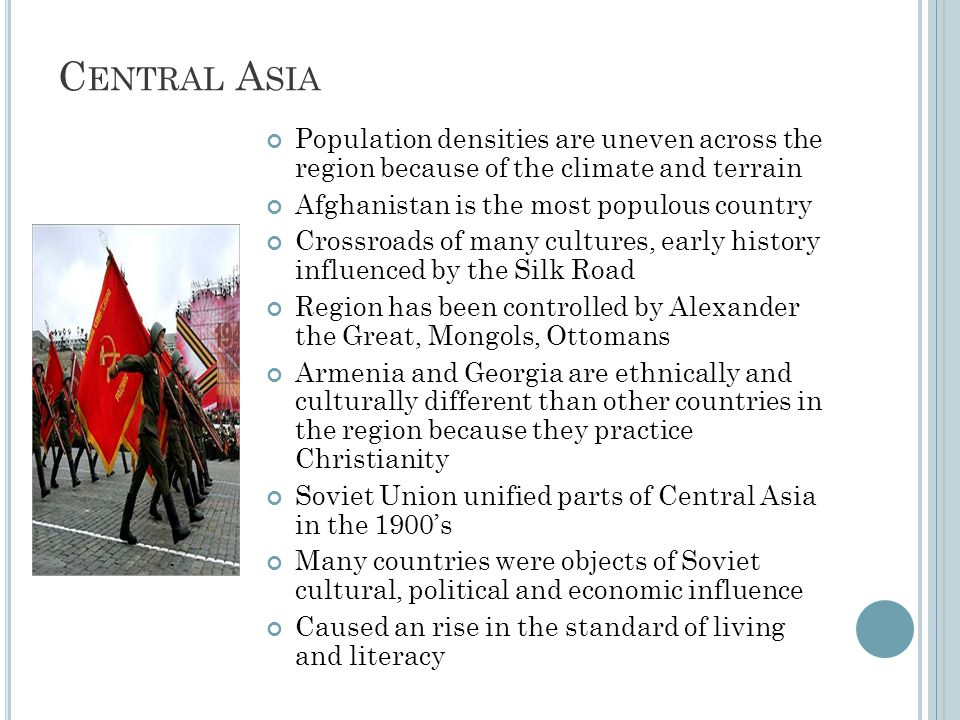 C ENTRAL A SIA Population densities are uneven across the region because of the climate and terrain Afghanistan is the most populous country Crossroads of many cultures, early history influenced by the Silk Road Region has been controlled by Alexander the Great, Mongols, Ottomans Armenia and Georgia are ethnically and culturally different than other countries in the region because they practice Christianity Soviet Union unified parts of Central Asia in the 1900's Many countries were objects of Soviet cultural, political and economic influence Caused an rise in the standard of living and literacy