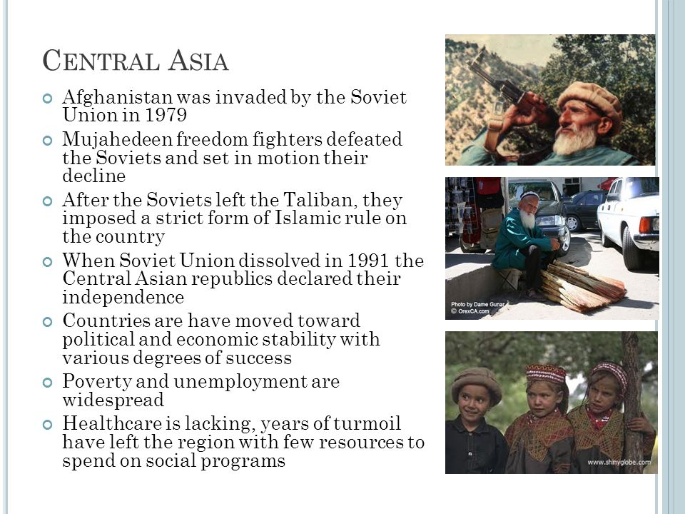 C ENTRAL A SIA Afghanistan was invaded by the Soviet Union in 1979 Mujahedeen freedom fighters defeated the Soviets and set in motion their decline Af