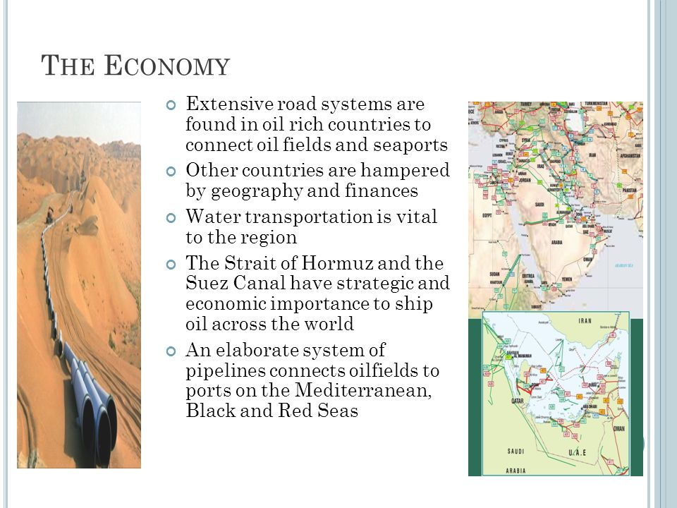 T HE E CONOMY Extensive road systems are found in oil rich countries to connect oil fields and seaports Other countries are hampered by geography and finances Water transportation is vital to the region The Strait of Hormuz and the Suez Canal have strategic and economic importance to ship oil across the world An elaborate system of pipelines connects oilfields to ports on the Mediterranean, Black and Red Seas