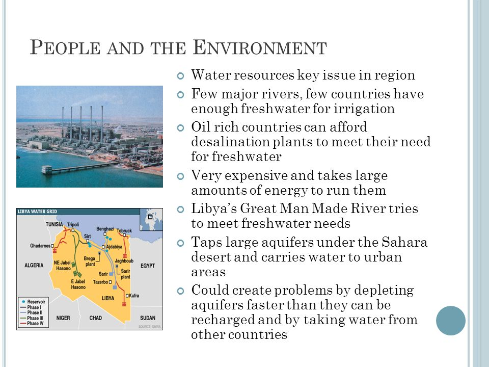 P EOPLE AND THE E NVIRONMENT Water resources key issue in region Few major rivers, few countries have enough freshwater for irrigation Oil rich countries can afford desalination plants to meet their need for freshwater Very expensive and takes large amounts of energy to run them Libya's Great Man Made River tries to meet freshwater needs Taps large aquifers under the Sahara desert and carries water to urban areas Could create problems by depleting aquifers faster than they can be recharged and by taking water from other countries