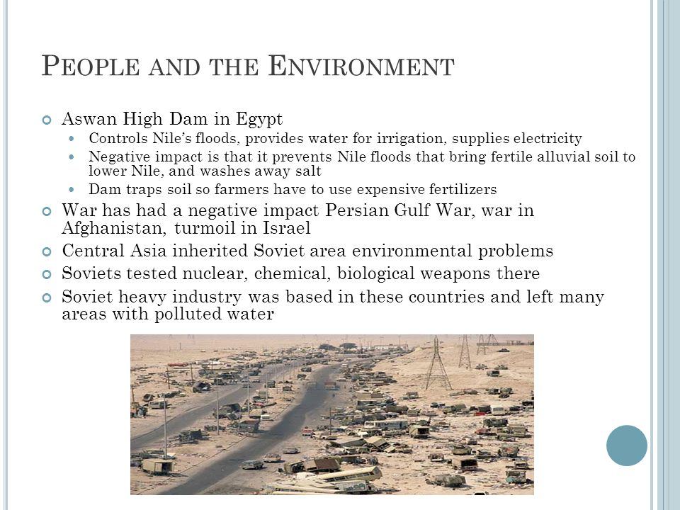 P EOPLE AND THE E NVIRONMENT Aswan High Dam in Egypt Controls Nile's floods, provides water for irrigation, supplies electricity Negative impact is th