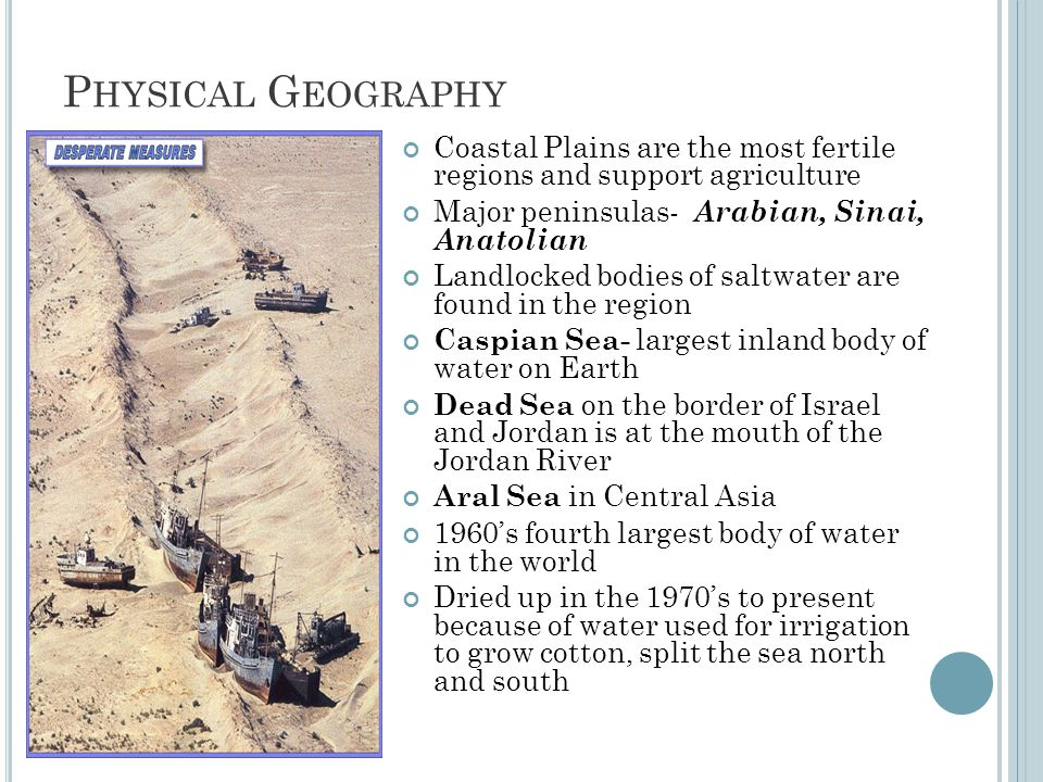 P HYSICAL G EOGRAPHY Coastal Plains are the most fertile regions and support agriculture Major peninsulas- Arabian, Sinai, Anatolian Landlocked bodies of saltwater are found in the region Caspian Sea- largest inland body of water on Earth Dead Sea on the border of Israel and Jordan is at the mouth of the Jordan River Aral Sea in Central Asia 1960's fourth largest body of water in the world Dried up in the 1970's to present because of water used for irrigation to grow cotton, split the sea north and south