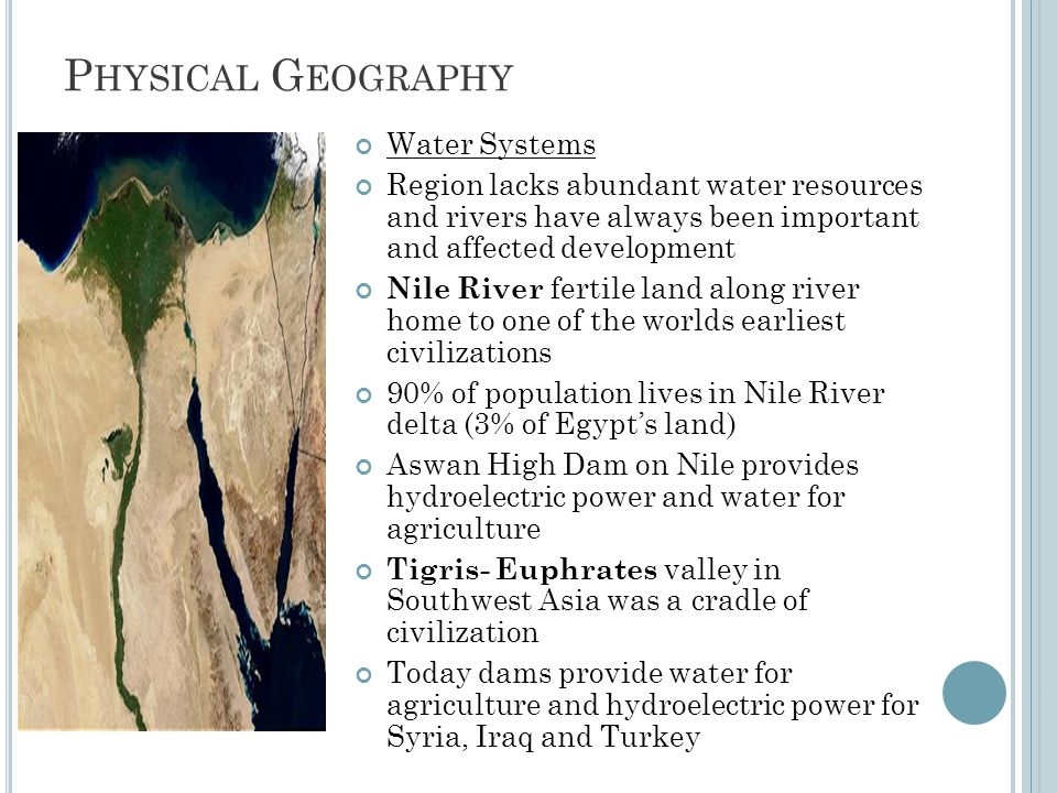 P HYSICAL G EOGRAPHY Water Systems Region lacks abundant water resources and rivers have always been important and affected development Nile River fertile land along river home to one of the worlds earliest civilizations 90% of population lives in Nile River delta (3% of Egypt's land) Aswan High Dam on Nile provides hydroelectric power and water for agriculture Tigris- Euphrates valley in Southwest Asia was a cradle of civilization Today dams provide water for agriculture and hydroelectric power for Syria, Iraq and Turkey