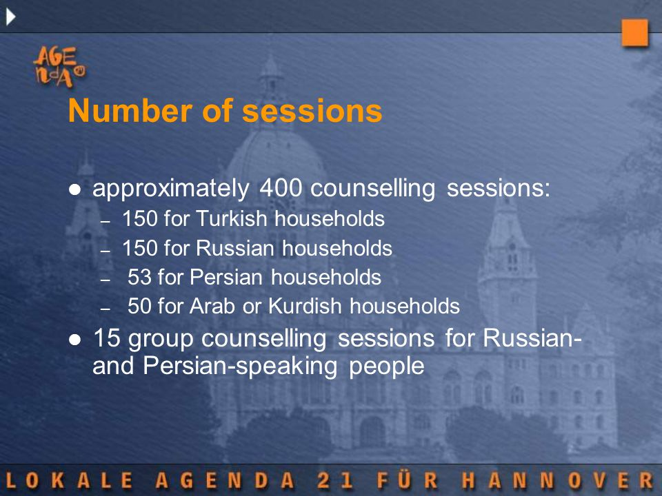 Number of sessions approximately 400 counselling sessions: – 150 for Turkish households – 150 for Russian households – 53 for Persian households – 50 for Arab or Kurdish households 15 group counselling sessions for Russian- and Persian-speaking people