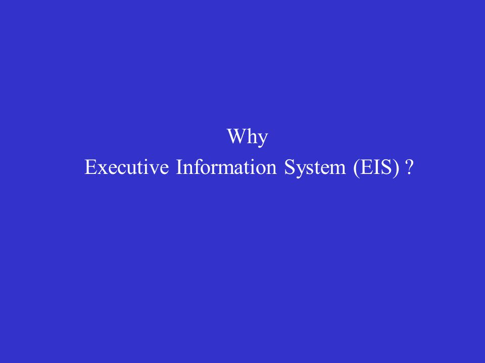 Why Executive Information System (EIS) ?