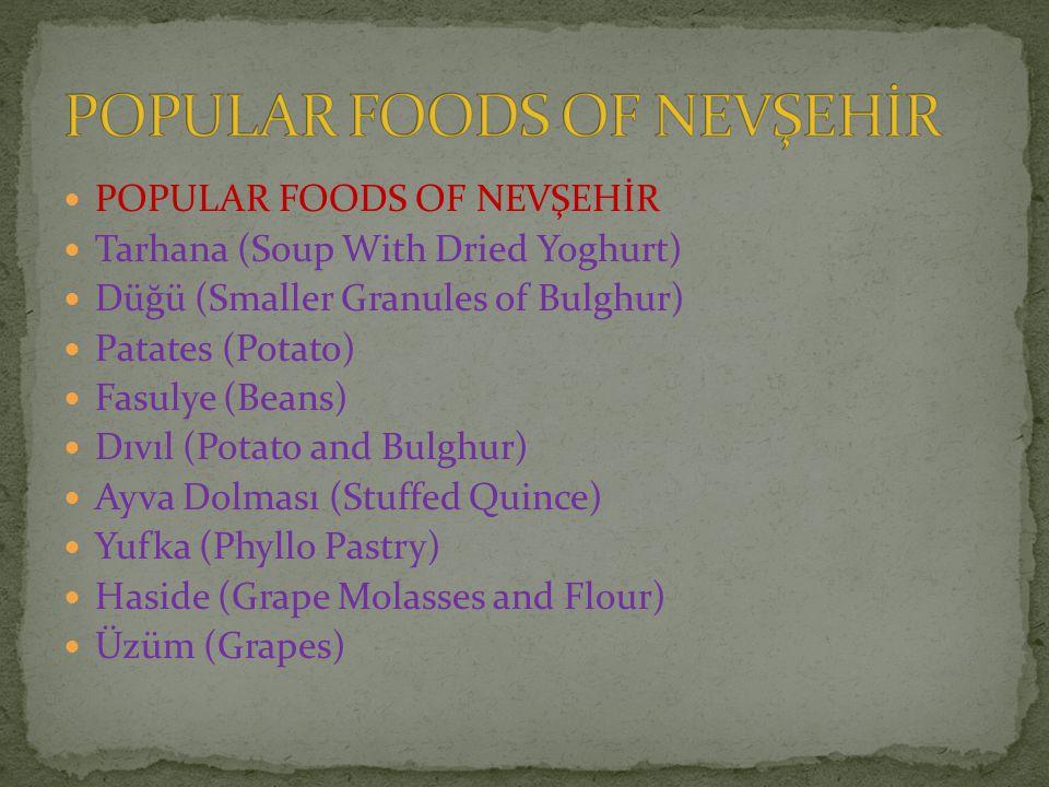 POPULAR FOODS OF NEVŞEHİR Tarhana (Soup With Dried Yoghurt) Düğü (Smaller Granules of Bulghur) Patates (Potato) Fasulye (Beans) Dıvıl (Potato and Bulghur) Ayva Dolması (Stuffed Quince) Yufka (Phyllo Pastry) Haside (Grape Molasses and Flour) Üzüm (Grapes)
