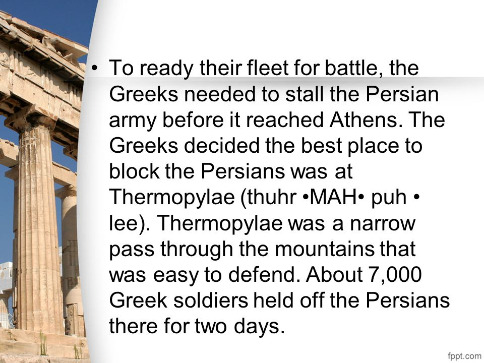 To ready their fleet for battle, the Greeks needed to stall the Persian army before it reached Athens. The Greeks decided the best place to block the