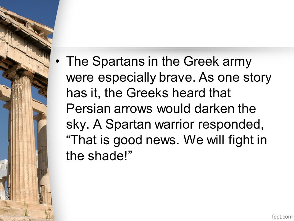 The Spartans in the Greek army were especially brave. As one story has it, the Greeks heard that Persian arrows would darken the sky. A Spartan warrio