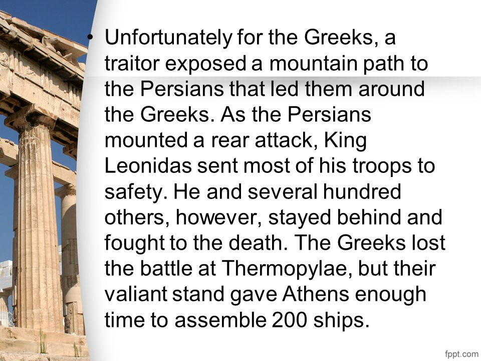 Unfortunately for the Greeks, a traitor exposed a mountain path to the Persians that led them around the Greeks. As the Persians mounted a rear attack