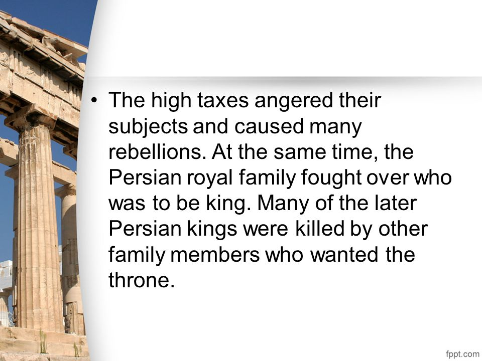 The high taxes angered their subjects and caused many rebellions. At the same time, the Persian royal family fought over who was to be king. Many of t