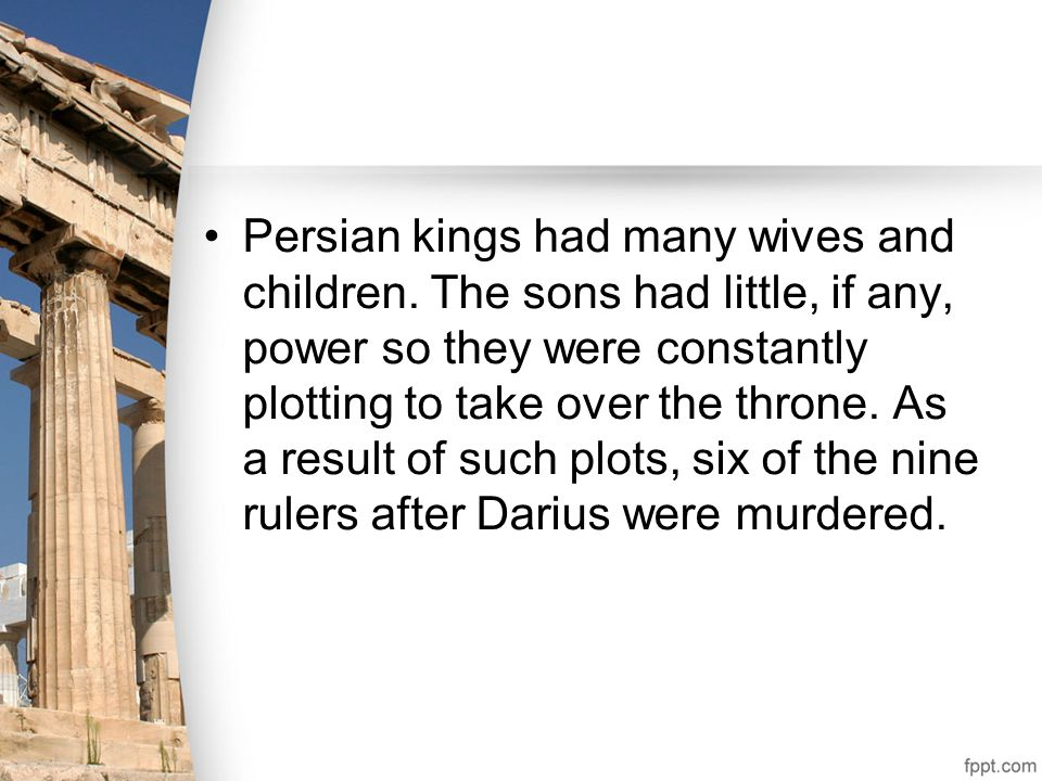 Persian kings had many wives and children. The sons had little, if any, power so they were constantly plotting to take over the throne. As a result of