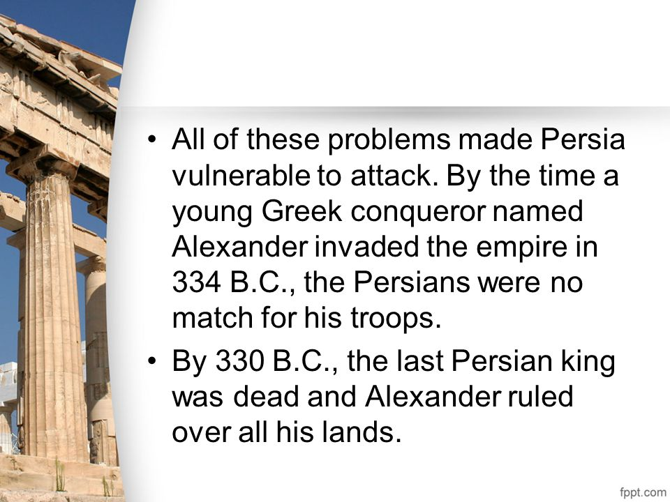 All of these problems made Persia vulnerable to attack. By the time a young Greek conqueror named Alexander invaded the empire in 334 B.C., the Persia