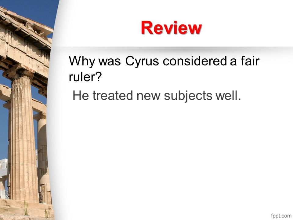 Review Why was Cyrus considered a fair ruler? He treated new subjects well.