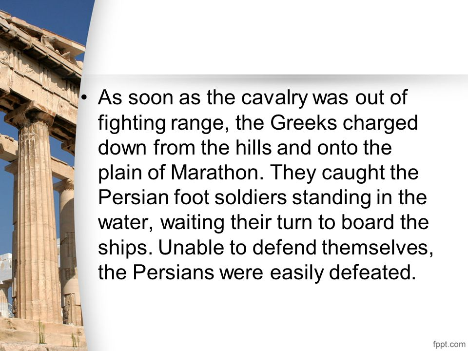 As soon as the cavalry was out of fighting range, the Greeks charged down from the hills and onto the plain of Marathon. They caught the Persian foot