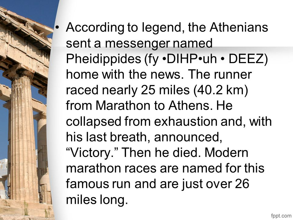 According to legend, the Athenians sent a messenger named Pheidippides (fy DIHPuh DEEZ) home with the news. The runner raced nearly 25 miles (40.2 km)