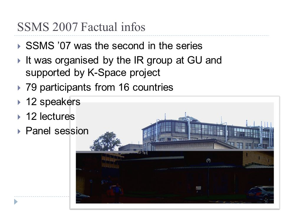 SSMS 2007 Factual infos  SSMS '07 was the second in the series  It was organised by the IR group at GU and supported by K-Space project  79 participants from 16 countries  12 speakers  12 lectures  Panel session