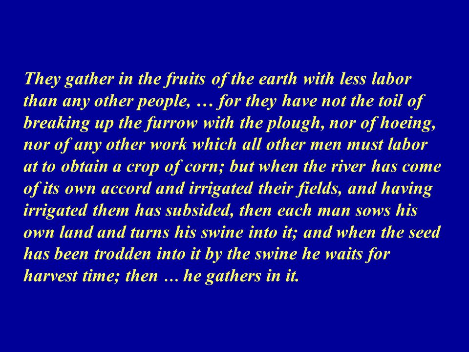 They gather in the fruits of the earth with less labor than any other people, … for they have not the toil of breaking up the furrow with the plough, nor of hoeing, nor of any other work which all other men must labor at to obtain a crop of corn; but when the river has come of its own accord and irrigated their fields, and having irrigated them has subsided, then each man sows his own land and turns his swine into it; and when the seed has been trodden into it by the swine he waits for harvest time; then … he gathers in it.