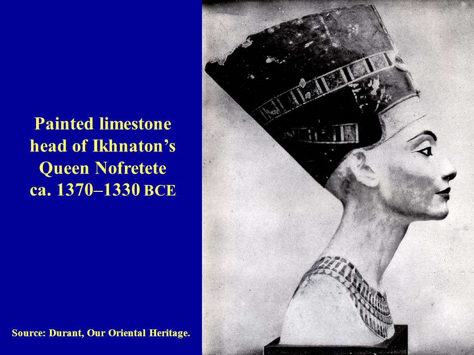 Source: Durant, Our Oriental Heritage.Painted limestone head of Ikhnaton's Queen Nofretete ca.