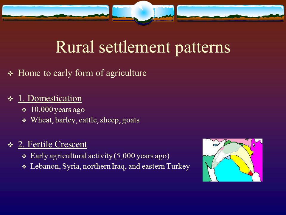 Rural settlement patterns  Home to early form of agriculture  1.