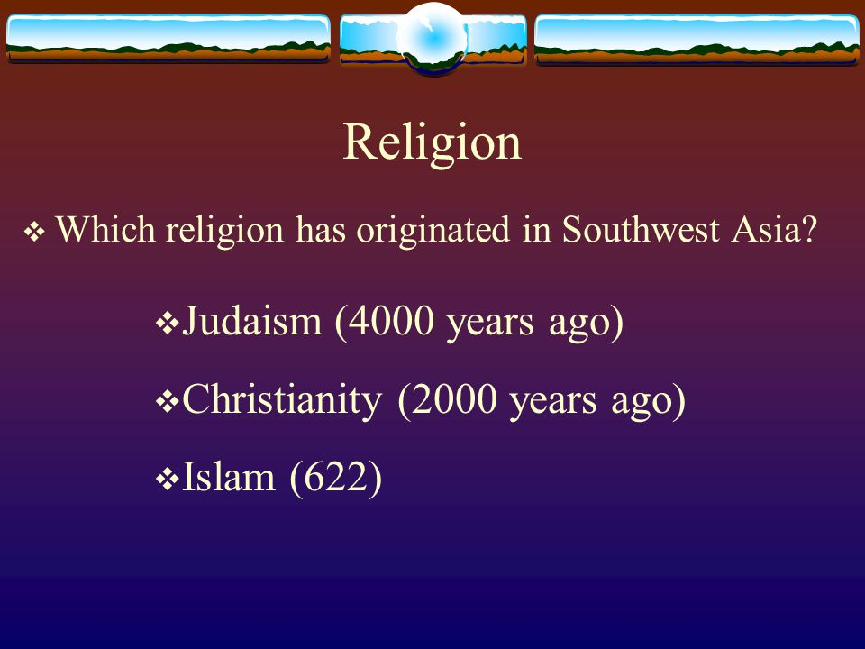 Religion  Which religion has originated in Southwest Asia.