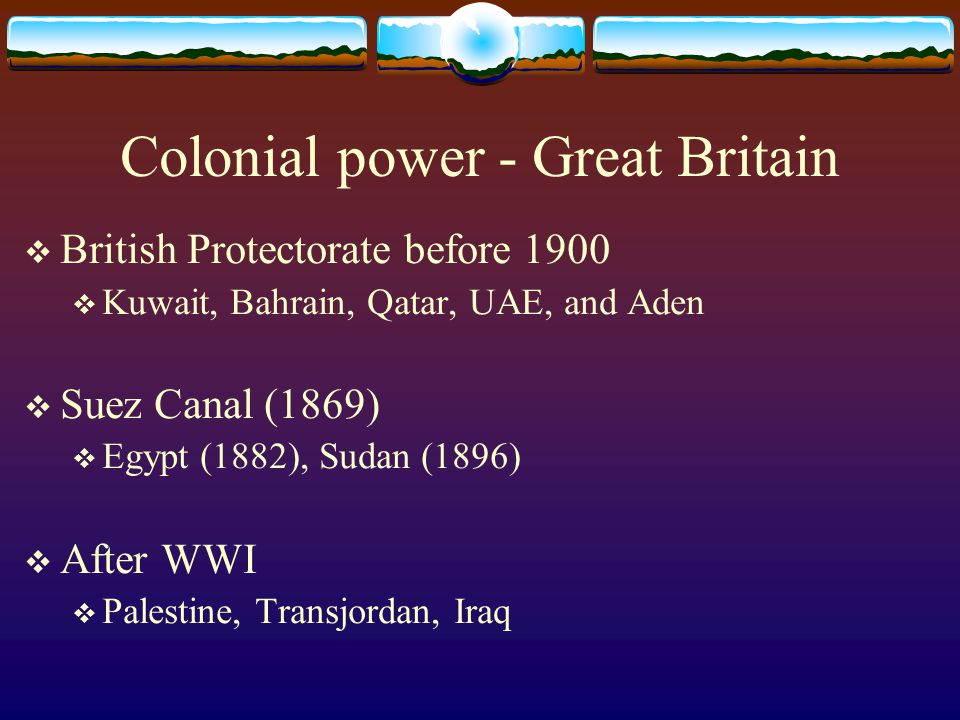 Colonial power - Great Britain  British Protectorate before 1900  Kuwait, Bahrain, Qatar, UAE, and Aden  Suez Canal (1869)  Egypt (1882), Sudan (1896)  After WWI  Palestine, Transjordan, Iraq