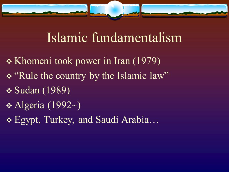 Islamic fundamentalism  Khomeni took power in Iran (1979)  Rule the country by the Islamic law  Sudan (1989)  Algeria (1992~)  Egypt, Turkey, and Saudi Arabia…