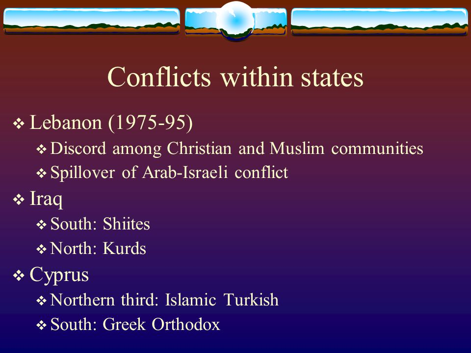 Conflicts within states  Lebanon (1975-95)  Discord among Christian and Muslim communities  Spillover of Arab-Israeli conflict  Iraq  South: Shiites  North: Kurds  Cyprus  Northern third: Islamic Turkish  South: Greek Orthodox
