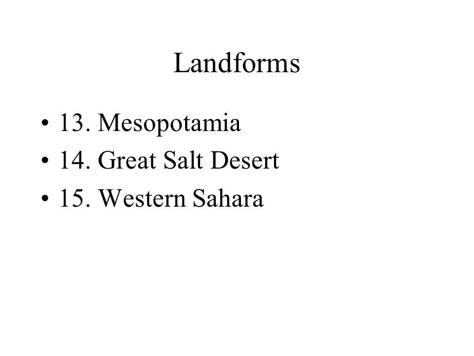 Landforms 13. Mesopotamia 14. Great Salt Desert 15. Western Sahara