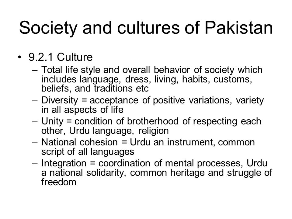 Society and cultures of Pakistan 9.2.1 Culture –Total life style and overall behavior of society which includes language, dress, living, habits, customs, beliefs, and traditions etc –Diversity = acceptance of positive variations, variety in all aspects of life –Unity = condition of brotherhood of respecting each other, Urdu language, religion –National cohesion = Urdu an instrument, common script of all languages –Integration = coordination of mental processes, Urdu a national solidarity, common heritage and struggle of freedom