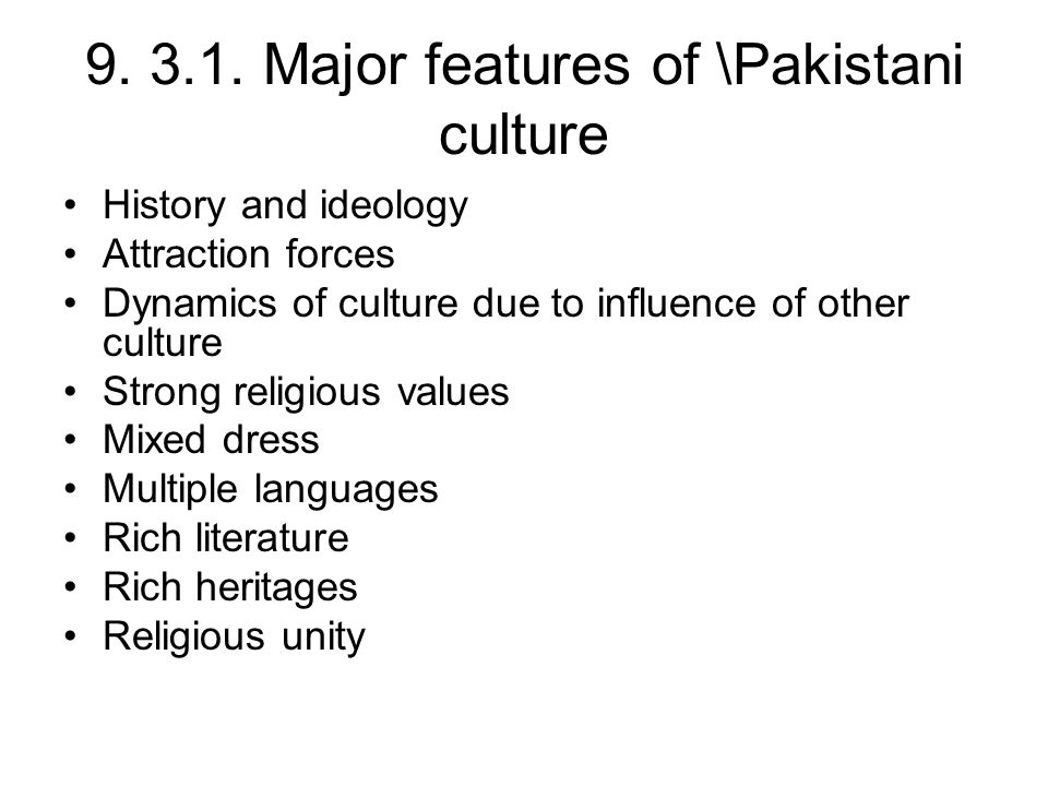 9. 3.1. Major features of \Pakistani culture History and ideology Attraction forces Dynamics of culture due to influence of other culture Strong relig