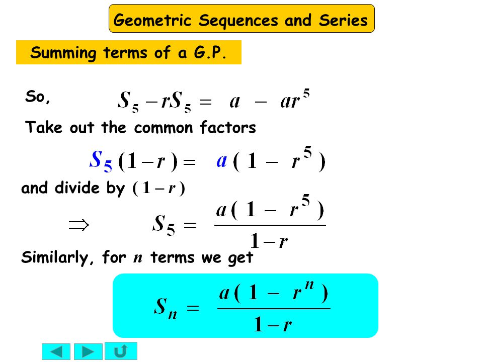 Geometric Sequences and Series Similarly, for n terms we get So, Take out the common factors and divide by ( 1 – r ) Summing terms of a G.P.
