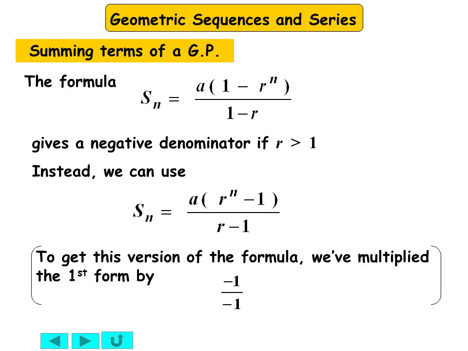Geometric Sequences and Series gives a negative denominator if r > 1 The formula Instead, we can use Summing terms of a G.P. To get this version of th