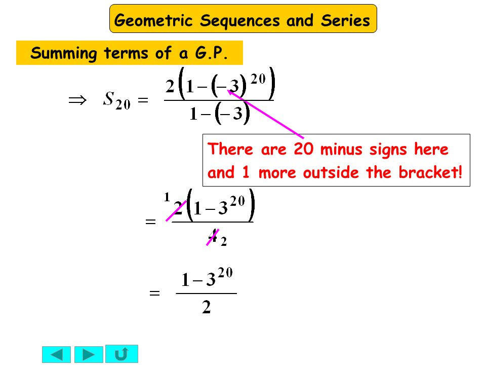 Geometric Sequences and Series There are 20 minus signs here and 1 more outside the bracket! Summing terms of a G.P.