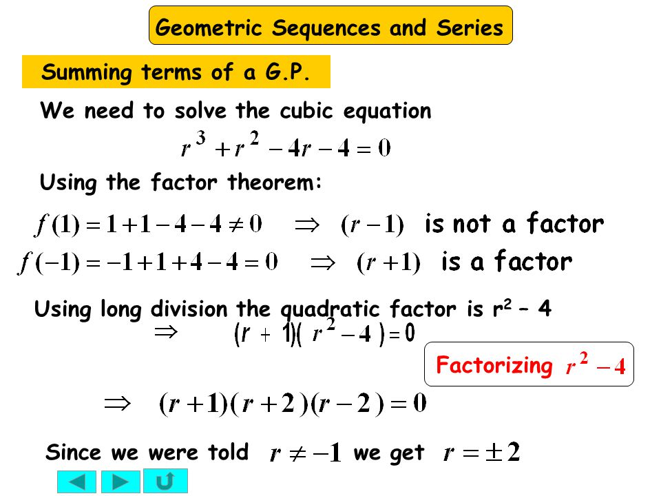 Geometric Sequences and Series Using the factor theorem: We need to solve the cubic equation Summing terms of a G.P. Using long division the quadratic
