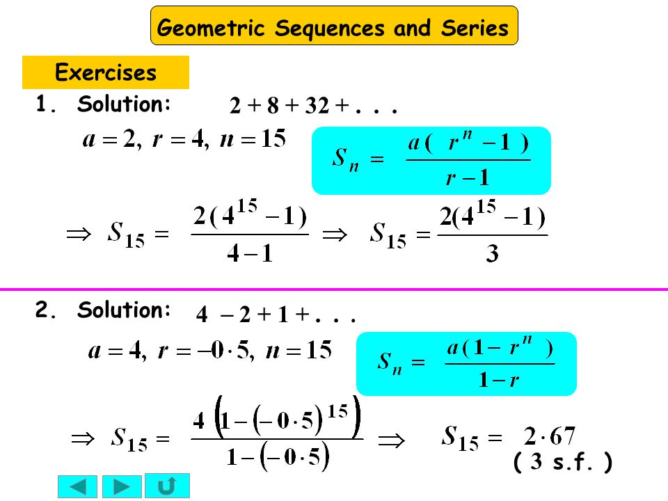 Geometric Sequences and Series Exercises 1. Solution: 2 + 8 + 32 +... 2. Solution: 4  2 + 1 +... ( 3 s.f. )