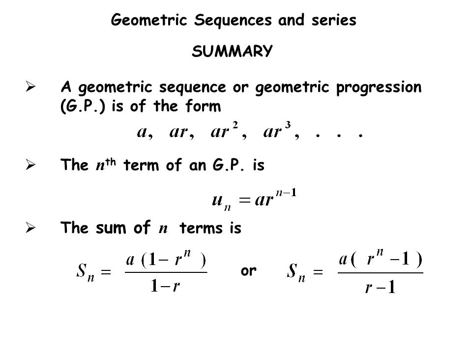 Geometric Sequences and series SUMMARY  A geometric sequence or geometric progression (G.P.) is of the form  The n th term of an G.P. is  The sum o