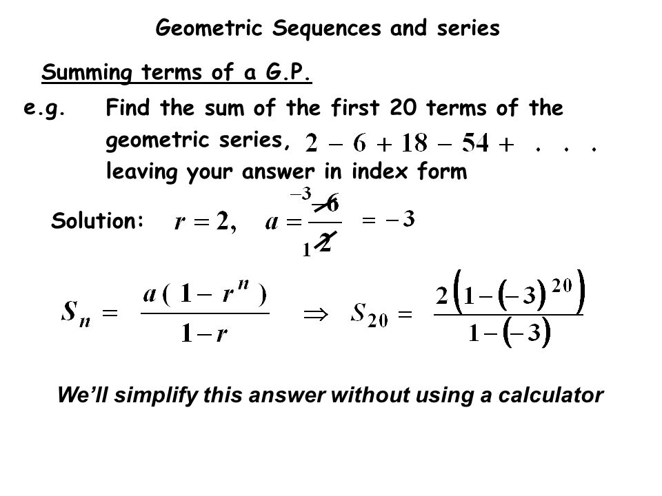 Geometric Sequences and series Find the sum of the first 20 terms of the geometric series, leaving your answer in index form e.g. Solution: We'll simp