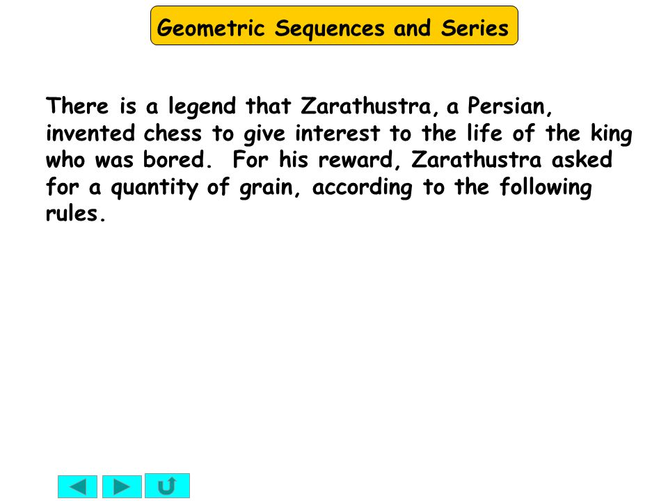 Geometric Sequences and Series There is a legend that Zarathustra, a Persian, invented chess to give interest to the life of the king who was bored. F
