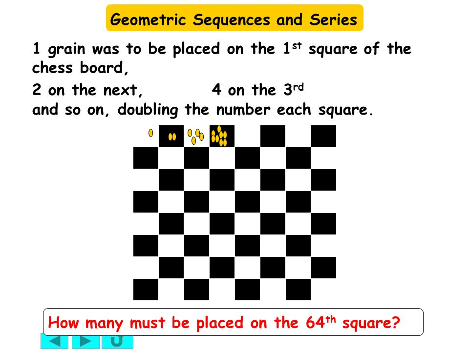 Geometric Sequences and Series We have a sequence: Each term is twice the previous term, so by the 64 th term we have multiplied by 2 sixty-three times We have approximately or 9 followed by 18 zeros.